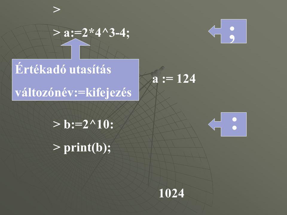 : > > a:=2*4^3-4; a := 124 > b:=2^10: > print(b); 1024 > Értékadó utasítás változónév:=kifejezés ;