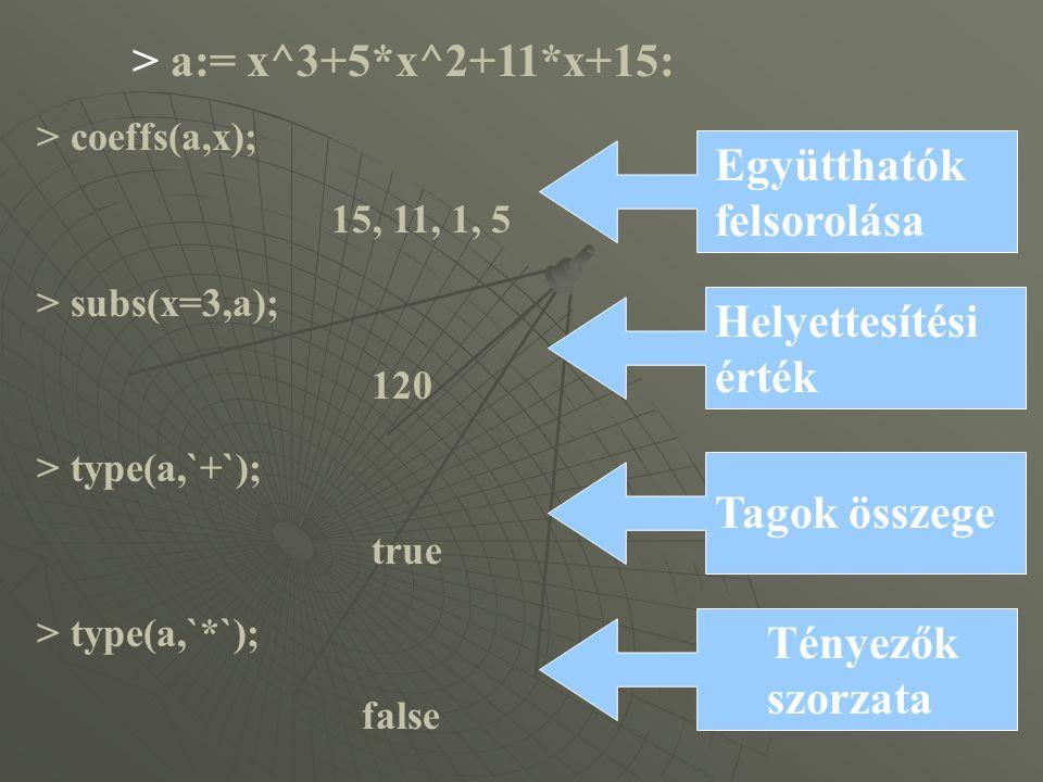 > a:= x^3+5*x^2+11*x+15: > coeffs(a,x); 15, 11, 1, 5 > subs(x=3,a); 120 > type(a,`+`); true > type(a,`*`); false Együtthatók felsorolása Helyettesítési érték Tagok összege Tényezők szorzata