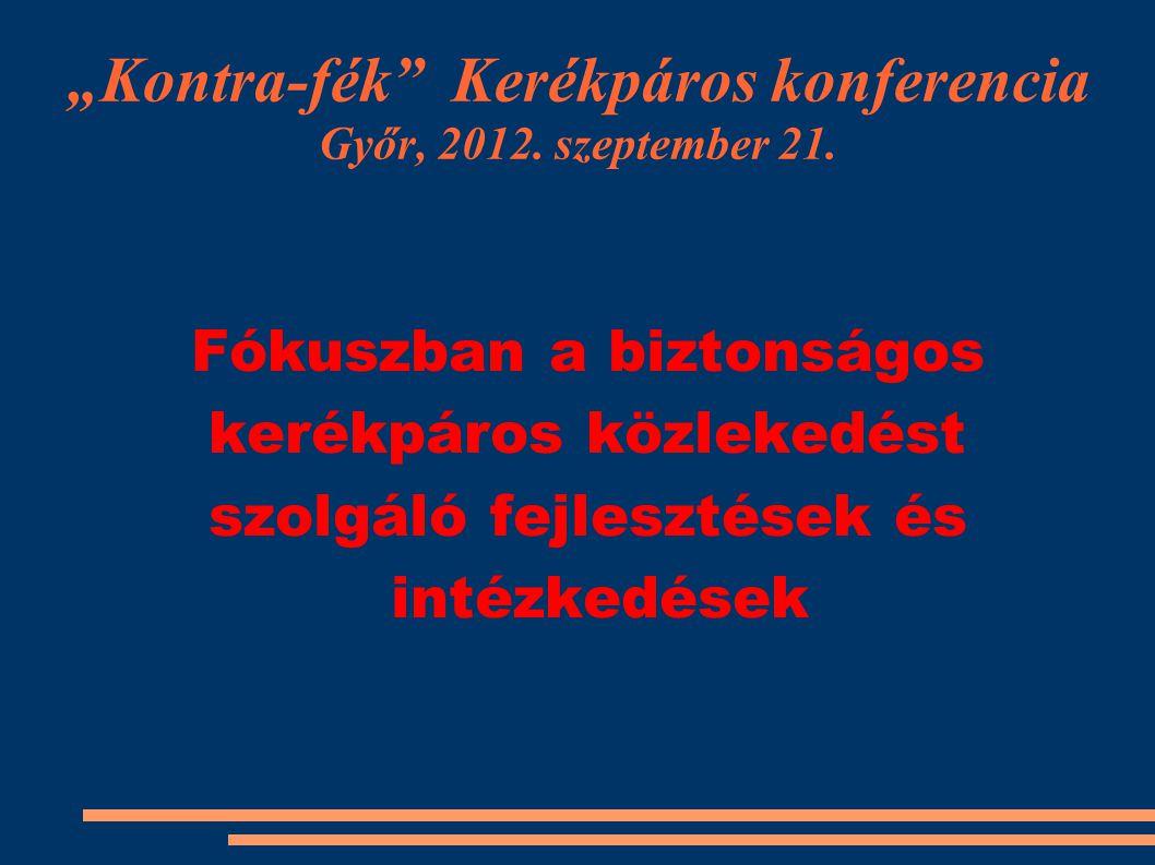 """""""Kontra-fék"""" Kerékpáros konferencia Győr, 2012. szeptember 21. Fókuszban a biztonságos kerékpáros közlekedést szolgáló fejlesztések és intézkedések"""