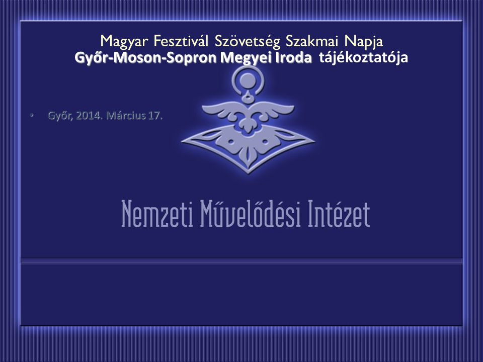 Győr-Moson-Sopron Megyei Iroda Magyar Fesztivál Szövetség Szakmai Napja Győr-Moson-Sopron Megyei Iroda tájékoztatója Győr, 2014. Március 17. Győr, 201