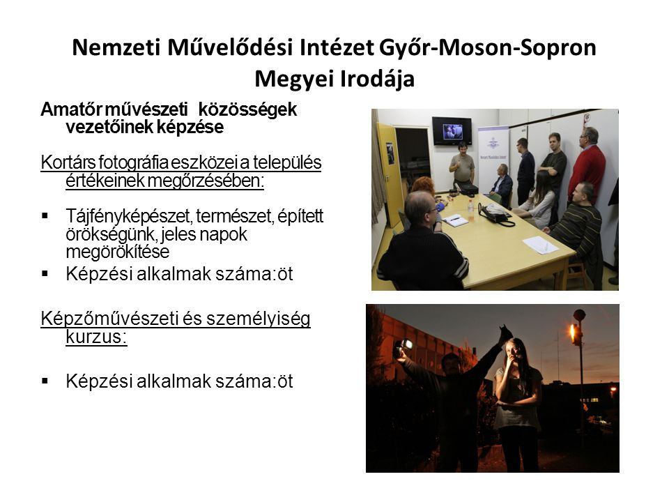 Nemzeti Művelődési Intézet Győr-Moson-Sopron Megyei Irodája Amatőr művészeti közösségek vezetőinek képzése Kortárs fotográfia eszközei a település értékeinek megőrzésében:  Tájfényképészet, természet, épített örökségünk, jeles napok megörökítése  Képzési alkalmak száma:öt Képzőművészeti és személyiség kurzus:  Képzési alkalmak száma:öt