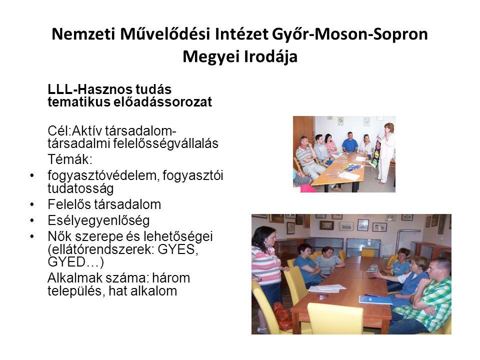 Nemzeti Művelődési Intézet Győr-Moson-Sopron Megyei Irodája LLL-Hasznos tudás tematikus előadássorozat Cél:Aktív társadalom- társadalmi felelősségvállalás Témák: fogyasztóvédelem, fogyasztói tudatosság Felelős társadalom Esélyegyenlőség Nők szerepe és lehetőségei (ellátórendszerek: GYES, GYED…) Alkalmak száma: három település, hat alkalom