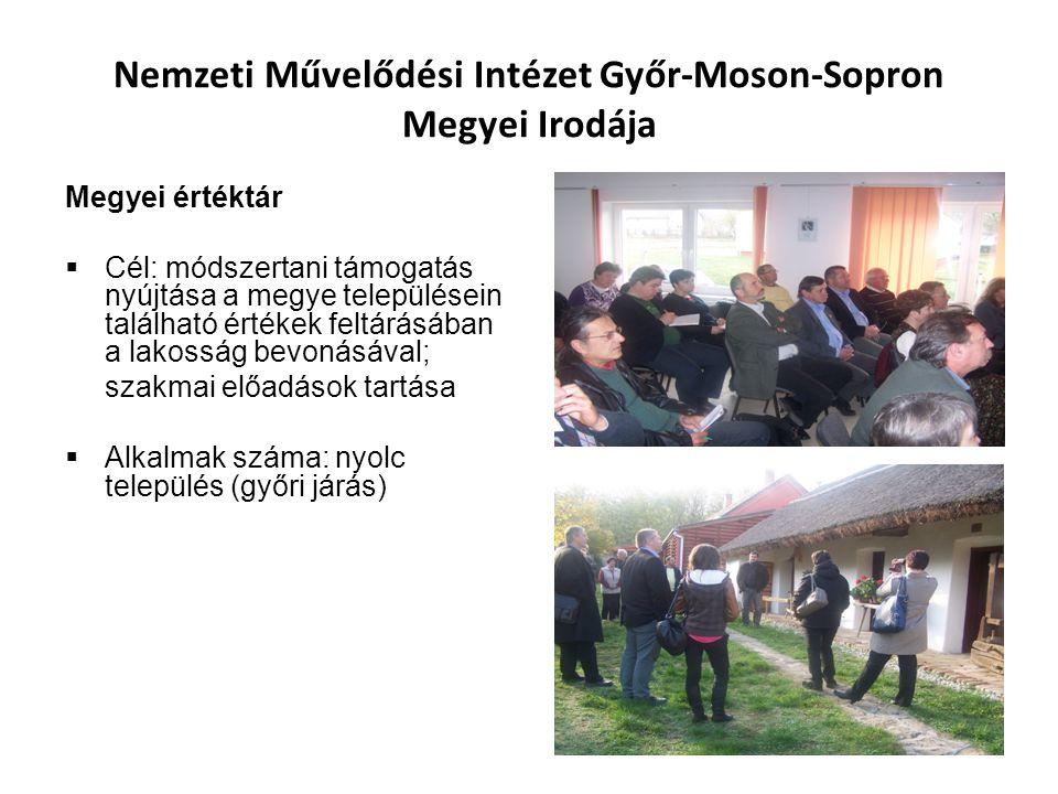Nemzeti Művelődési Intézet Győr-Moson-Sopron Megyei Irodája Megyei értéktár  Cél: módszertani támogatás nyújtása a megye településein található értékek feltárásában a lakosság bevonásával; szakmai előadások tartása  Alkalmak száma: nyolc település (győri járás)