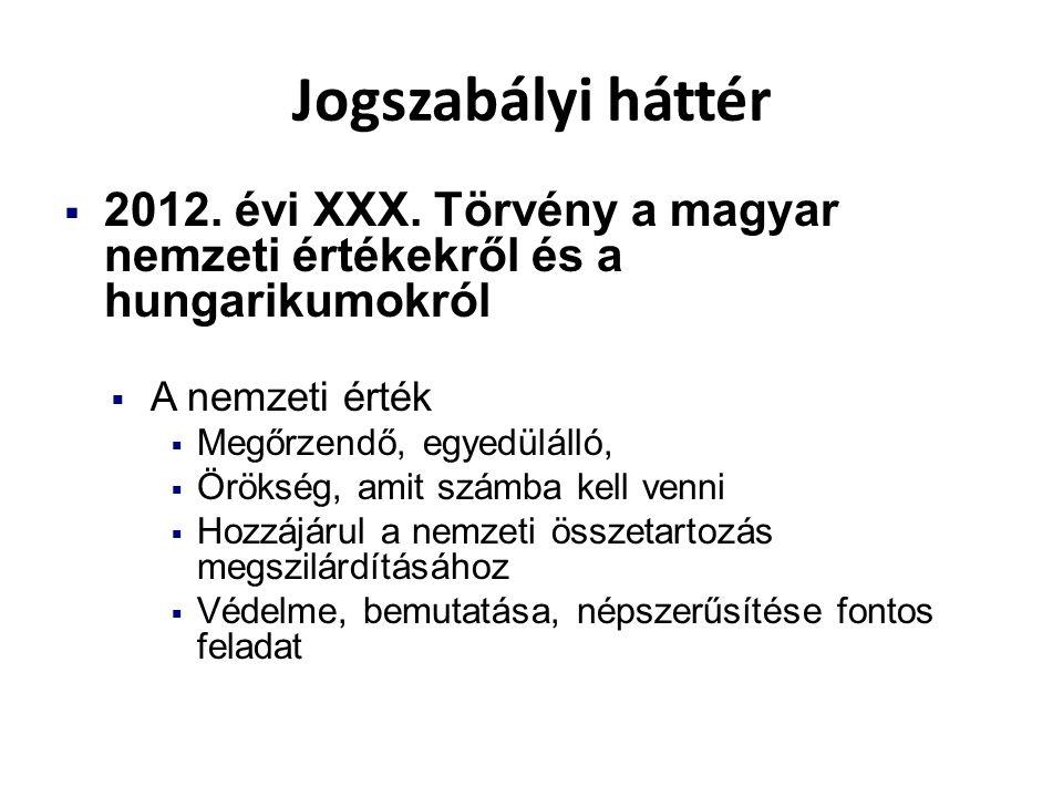 Jogszabályi háttér  2012. évi XXX. Törvény a magyar nemzeti értékekről és a hungarikumokról  A nemzeti érték  Megőrzendő, egyedülálló,  Örökség, a