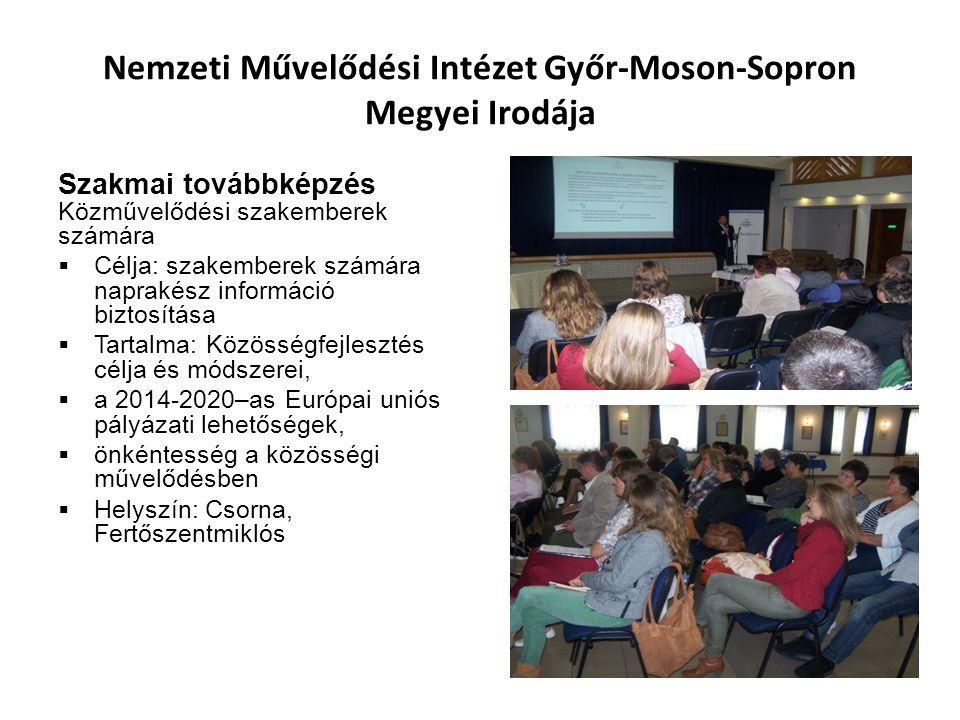 Nemzeti Művelődési Intézet Győr-Moson-Sopron Megyei Irodája Szakmai továbbképzés Közművelődési szakemberek számára  Célja: szakemberek számára naprakész információ biztosítása  Tartalma: Közösségfejlesztés célja és módszerei,  a 2014-2020–as Európai uniós pályázati lehetőségek,  önkéntesség a közösségi művelődésben  Helyszín: Csorna, Fertőszentmiklós