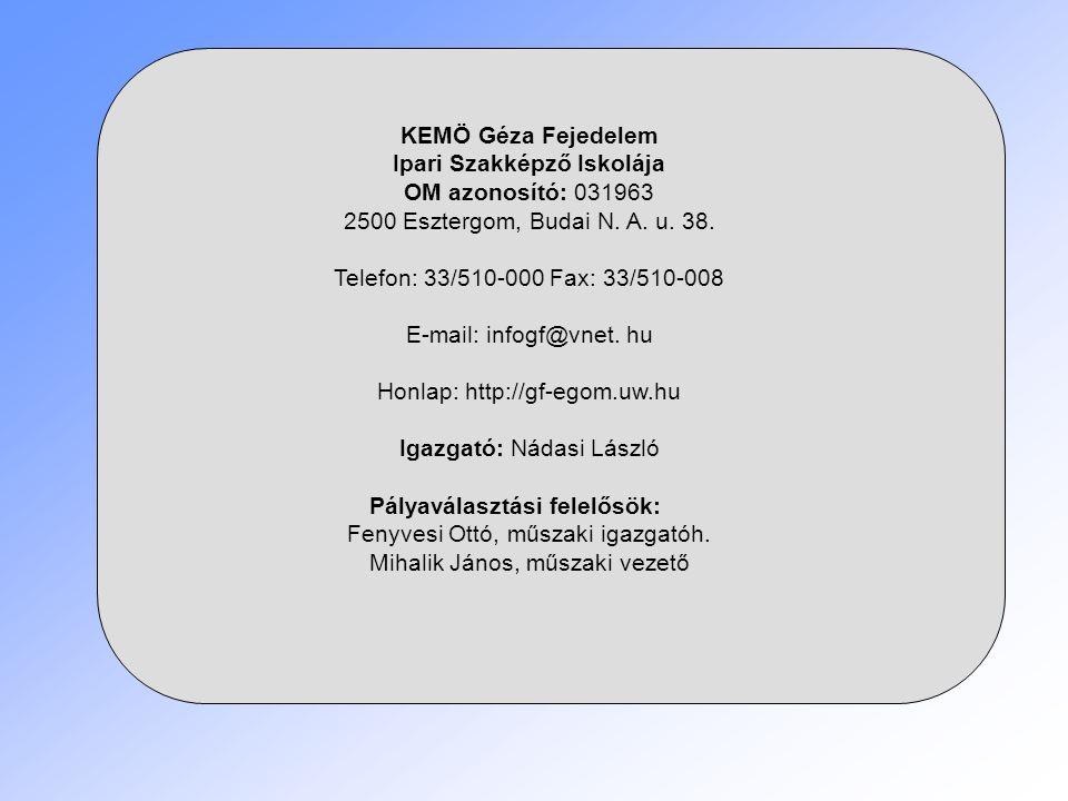 KEMÖ Géza Fejedelem Ipari Szakképző Iskolája OM azonosító: 031963 2500 Esztergom, Budai N. A. u. 38. Telefon: 33/510-000 Fax: 33/510-008 E-mail: infog
