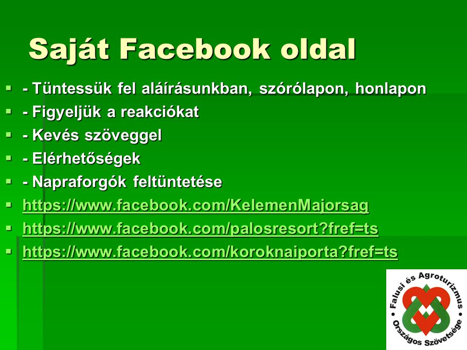 Saját Facebook oldal  - Tüntessük fel aláírásunkban, szórólapon, honlapon  - Figyeljük a reakciókat  - Kevés szöveggel  - Elérhetőségek  - Napraforgók feltüntetése  https://www.facebook.com/KelemenMajorsag https://www.facebook.com/KelemenMajorsag  https://www.facebook.com/palosresort?fref=ts https://www.facebook.com/palosresort?fref=ts  https://www.facebook.com/koroknaiporta?fref=ts https://www.facebook.com/koroknaiporta?fref=ts