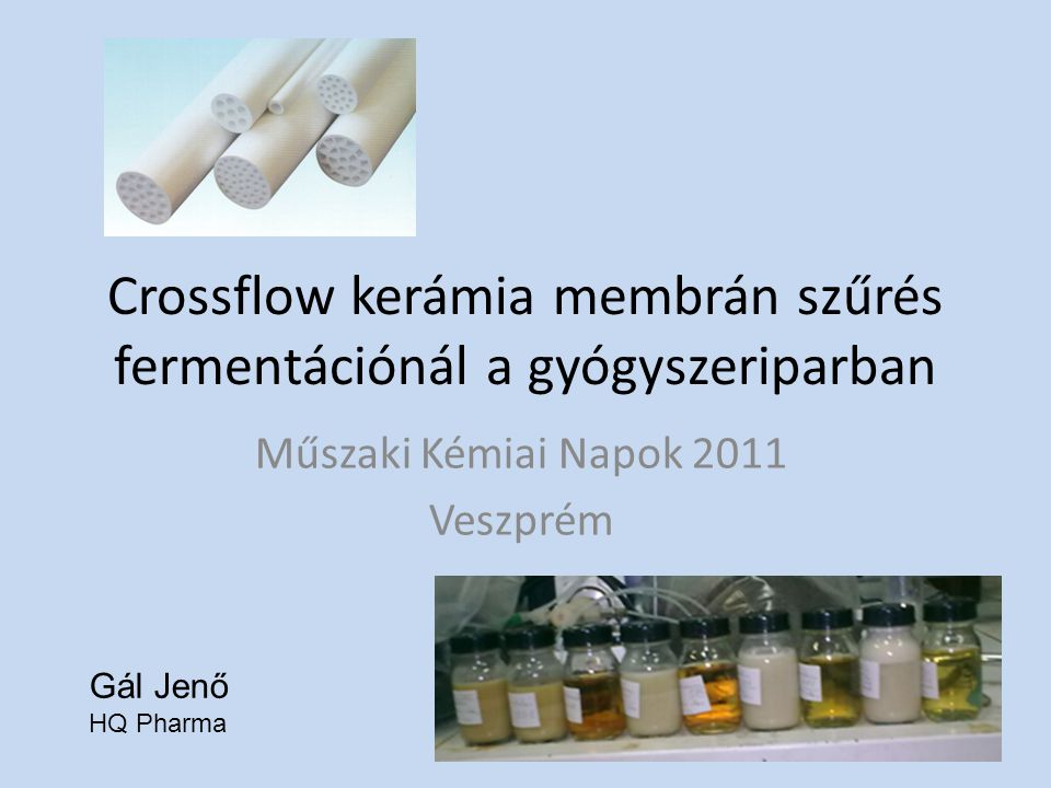 Crossflow kerámia membrán szűrés fermentációnál a gyógyszeriparban Műszaki Kémiai Napok 2011 Veszprém Gál Jenő HQ Pharma