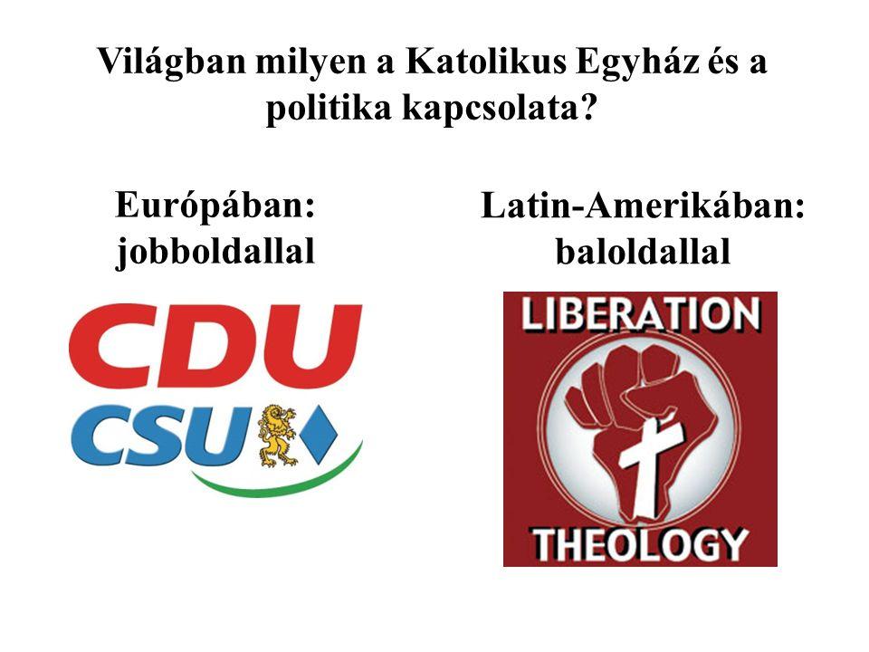 Világban milyen a Katolikus Egyház és a politika kapcsolata? Európában: jobboldallal Latin-Amerikában: baloldallal