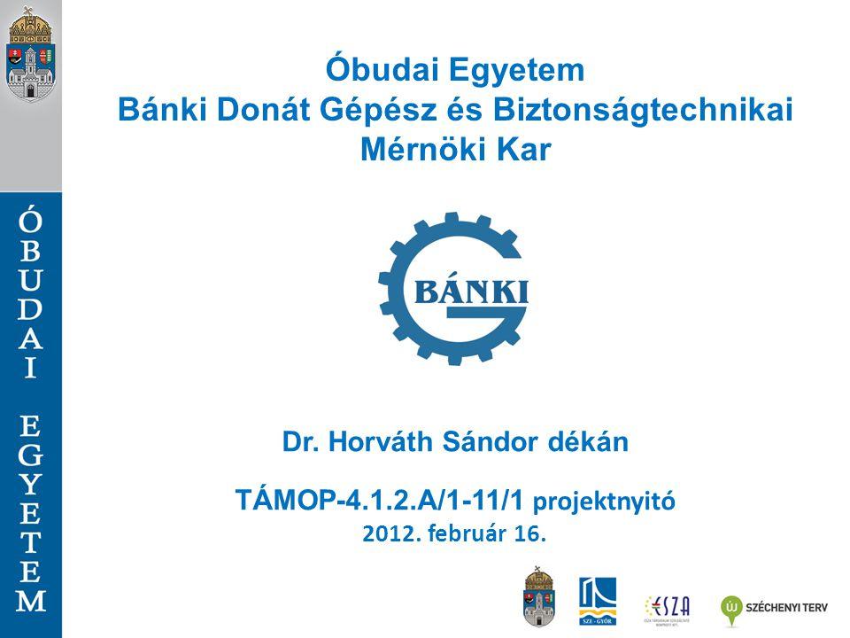 Óbudai Egyetem Bánki Donát Gépész és Biztonságtechnikai Mérnöki Kar Dr. Horváth Sándor dékán TÁMOP-4.1.2.A/1-11/1 projektnyitó 2012. február 16.
