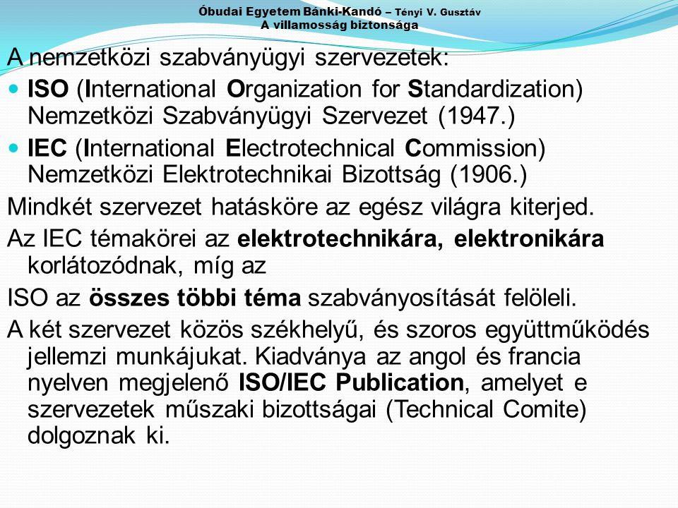 Óbudai Egyetem Bánki-Kandó – Tényi V. Gusztáv A villamosság biztonsága A nemzetközi szabványügyi szervezetek: ISO (International Organization for Stan
