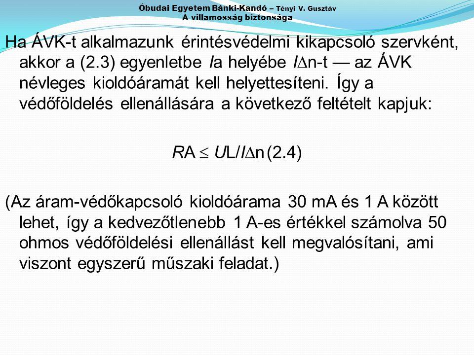 Óbudai Egyetem Bánki-Kandó – Tényi V. Gusztáv A villamosság biztonsága Ha ÁVK-t alkalmazunk érintésvédelmi kikapcsoló szervként, akkor a (2.3) egyenle