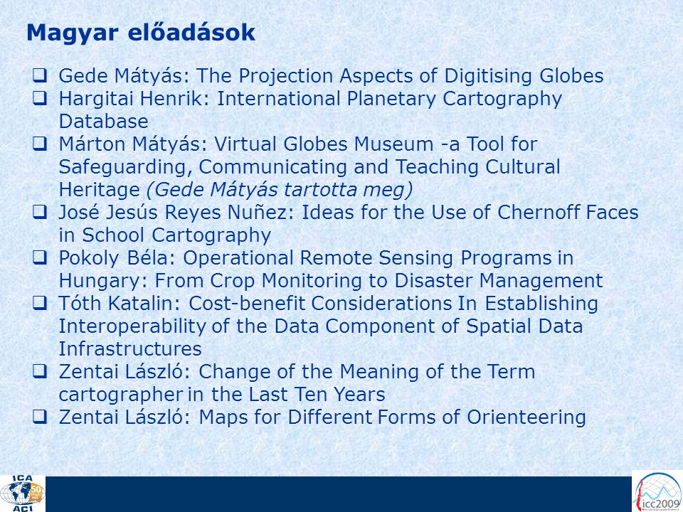 Magyar előadások  Gede Mátyás: The Projection Aspects of Digitising Globes  Hargitai Henrik: International Planetary Cartography Database  Márton Mátyás: Virtual Globes Museum -a Tool for Safeguarding, Communicating and Teaching Cultural Heritage (Gede Mátyás tartotta meg)  José Jesús Reyes Nuñez: Ideas for the Use of Chernoff Faces in School Cartography  Pokoly Béla: Operational Remote Sensing Programs in Hungary: From Crop Monitoring to Disaster Management  Tóth Katalin: Cost-benefit Considerations In Establishing Interoperability of the Data Component of Spatial Data Infrastructures  Zentai László: Change of the Meaning of the Term cartographer in the Last Ten Years  Zentai László: Maps for Different Forms of Orienteering