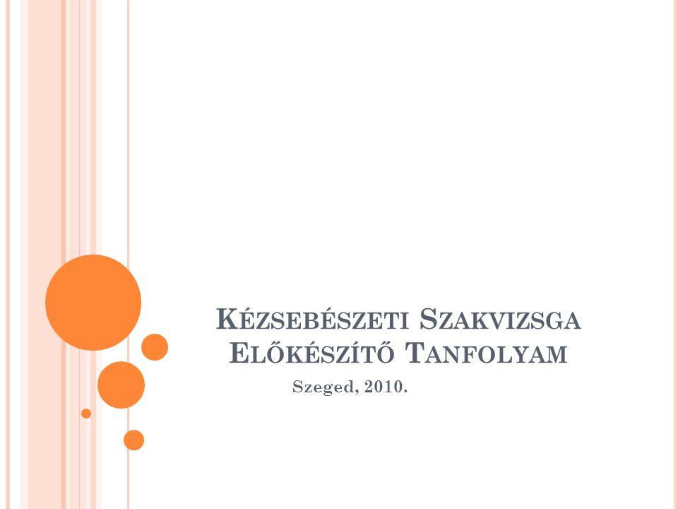 K ÉZSEBÉSZETI S ZAKVIZSGA E LŐKÉSZÍTŐ T ANFOLYAM Szeged, 2010.
