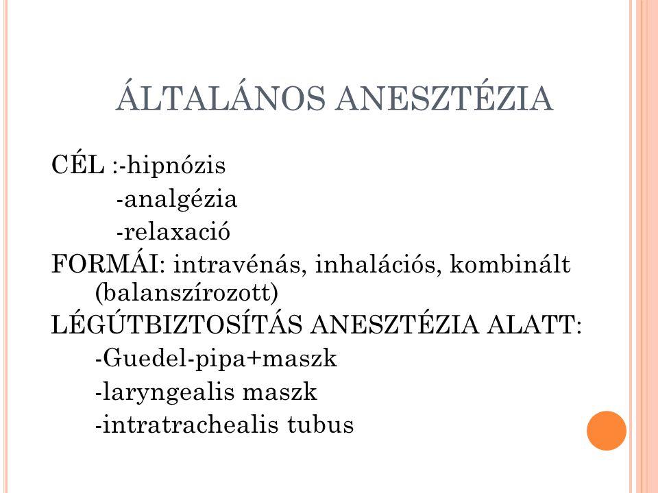 ÁLTALÁNOS ANESZTÉZIA CÉL :-hipnózis -analgézia -relaxació FORMÁI: intravénás, inhalációs, kombinált (balanszírozott) LÉGÚTBIZTOSÍTÁS ANESZTÉZIA ALATT: -Guedel-pipa+maszk -laryngealis maszk -intratrachealis tubus