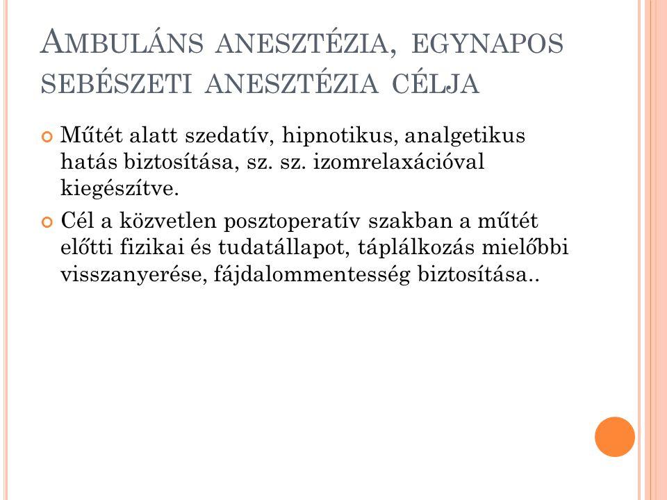 A MBULÁNS ANESZTÉZIA, EGYNAPOS SEBÉSZETI ANESZTÉZIA CÉLJA Műtét alatt szedatív, hipnotikus, analgetikus hatás biztosítása, sz.