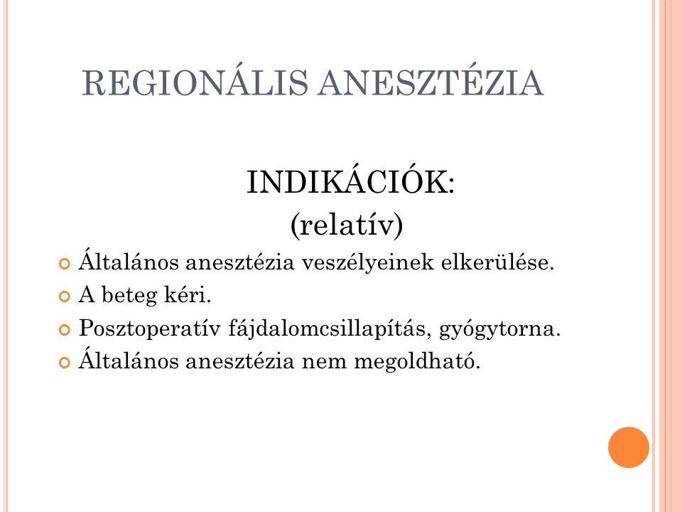 REGIONÁLIS ANESZTÉZIA INDIKÁCIÓK: (relatív) Általános anesztézia veszélyeinek elkerülése.