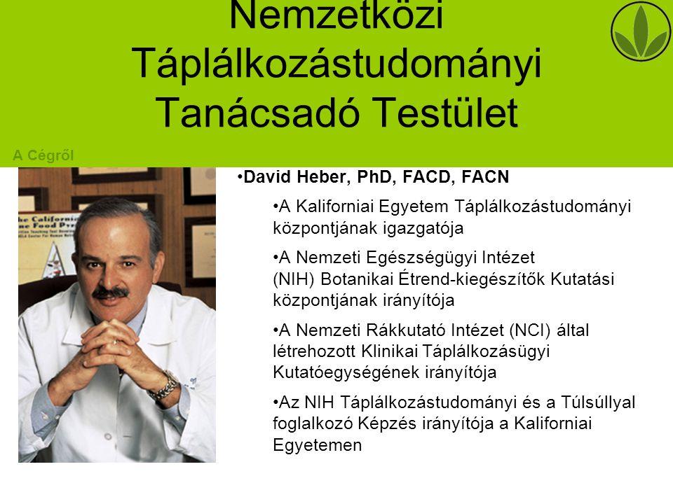 Nemzetközi Táplálkozástudományi Tanácsadó Testület David Heber, PhD, FACD, FACN A Kaliforniai Egyetem Táplálkozástudományi központjának igazgatója A Nemzeti Egészségügyi Intézet (NIH) Botanikai Étrend-kiegészítők Kutatási központjának irányítója A Nemzeti Rákkutató Intézet (NCI) által létrehozott Klinikai Táplálkozásügyi Kutatóegységének irányítója Az NIH Táplálkozástudományi és a Túlsúllyal foglalkozó Képzés irányítója a Kaliforniai Egyetemen A Cégről