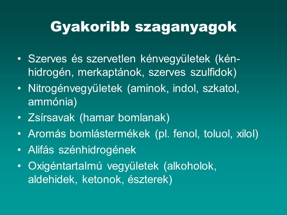 Gyakoribb szaganyagok Szerves és szervetlen kénvegyületek (kén- hidrogén, merkaptánok, szerves szulfidok) Nitrogénvegyületek (aminok, indol, szkatol, ammónia) Zsírsavak (hamar bomlanak) Aromás bomlástermékek (pl.