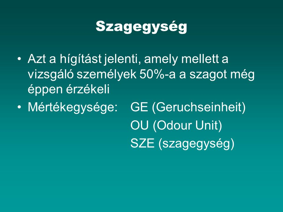 Szagegység Azt a hígítást jelenti, amely mellett a vizsgáló személyek 50%-a a szagot még éppen érzékeli Mértékegysége:GE (Geruchseinheit) OU (Odour Unit) SZE (szagegység)