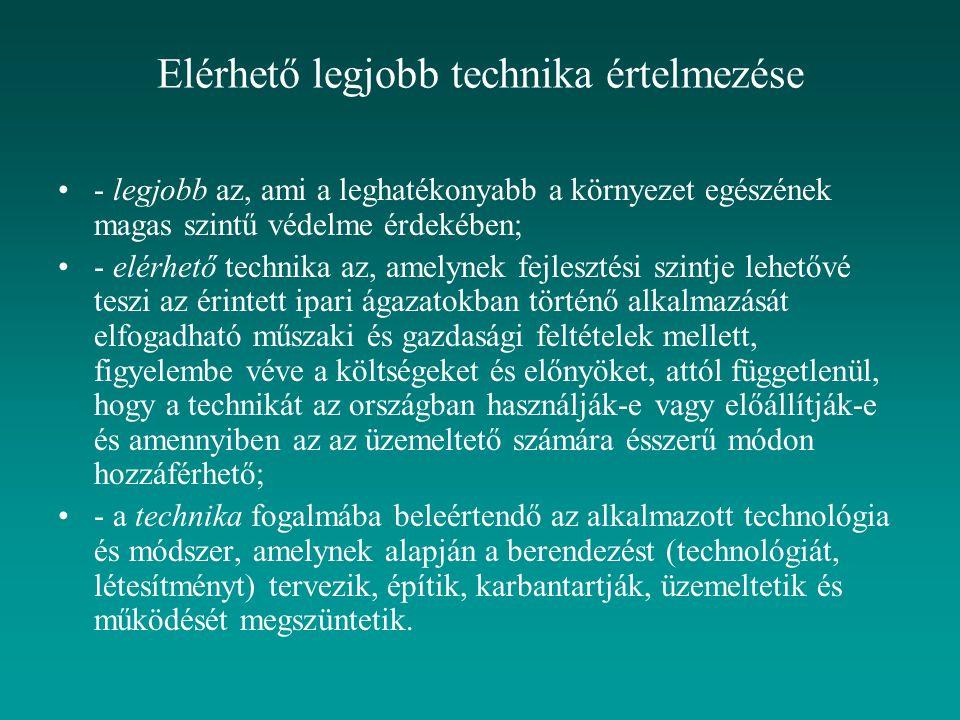 Elérhető legjobb technika értelmezése - legjobb az, ami a leghatékonyabb a környezet egészének magas szintű védelme érdekében; - elérhető technika az, amelynek fejlesztési szintje lehetővé teszi az érintett ipari ágazatokban történő alkalmazását elfogadható műszaki és gazdasági feltételek mellett, figyelembe véve a költségeket és előnyöket, attól függetlenül, hogy a technikát az országban használják-e vagy előállítják-e és amennyiben az az üzemeltető számára ésszerű módon hozzáférhető; - a technika fogalmába beleértendő az alkalmazott technológia és módszer, amelynek alapján a berendezést (technológiát, létesítményt) tervezik, építik, karbantartják, üzemeltetik és működését megszüntetik.