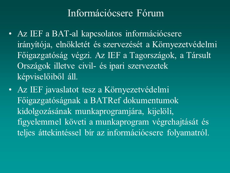 Információcsere Fórum Az IEF a BAT-al kapcsolatos információcsere irányítója, elnökletét és szervezését a Környezetvédelmi Főigazgatóság végzi. Az IEF