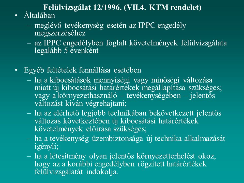 Felülvizsgálat 12/1996. (VII.4. KTM rendelet) Általában –meglévő tevékenység esetén az IPPC engedély megszerzéséhez –az IPPC engedélyben foglalt követ