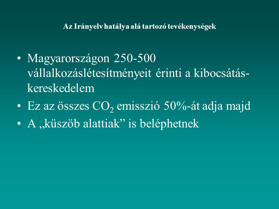 """Magyarországon 250-500 vállalkozáslétesítményeit érinti a kibocsátás- kereskedelem Ez az összes CO 2 emisszió 50%-át adja majd A """"küszöb alattiak is beléphetnek Az Irányelv hatálya alá tartozó tevékenységek"""