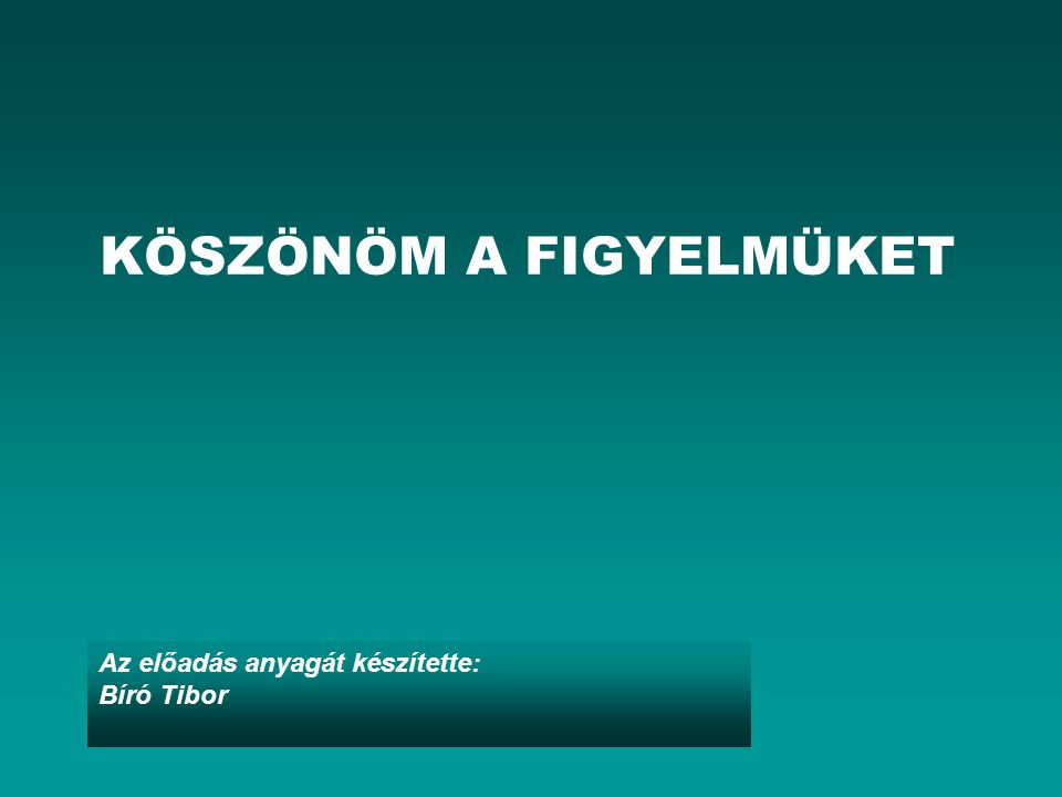 Az előadás anyagát készítette: Bíró Tibor KÖSZÖNÖM A FIGYELMÜKET