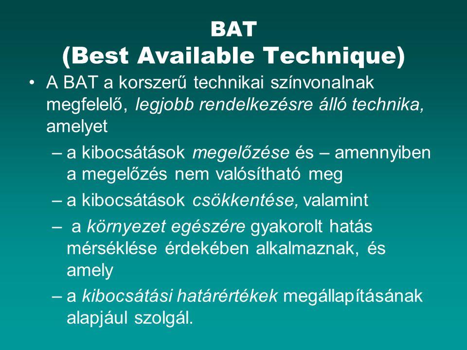BAT (Best Available Technique) A BAT a korszerű technikai színvonalnak megfelelő, legjobb rendelkezésre álló technika, amelyet –a kibocsátások megelőzése és – amennyiben a megelőzés nem valósítható meg –a kibocsátások csökkentése, valamint – a környezet egészére gyakorolt hatás mérséklése érdekében alkalmaznak, és amely –a kibocsátási határértékek megállapításának alapjául szolgál.