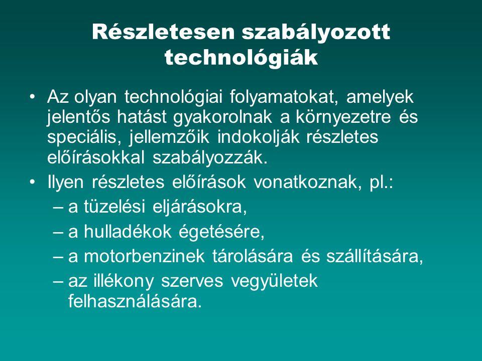 Részletesen szabályozott technológiák Az olyan technológiai folyamatokat, amelyek jelentős hatást gyakorolnak a környezetre és speciális, jellemzőik indokolják részletes előírásokkal szabályozzák.