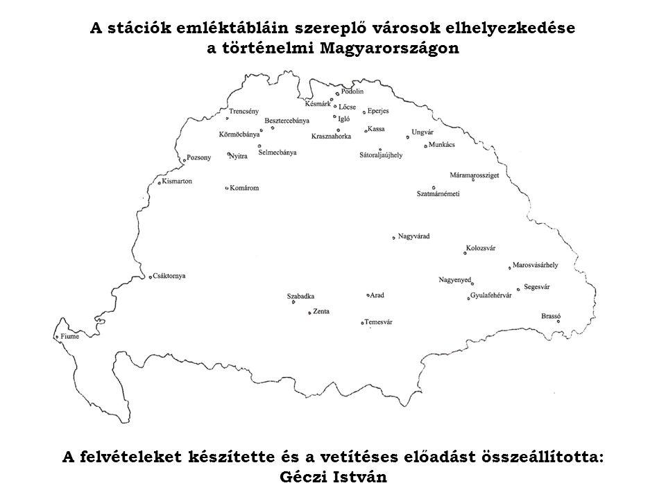 A felvételeket készítette és a vetítéses előadást összeállította: Géczi István A stációk emléktábláin szereplő városok elhelyezkedése a történelmi Magyarországon