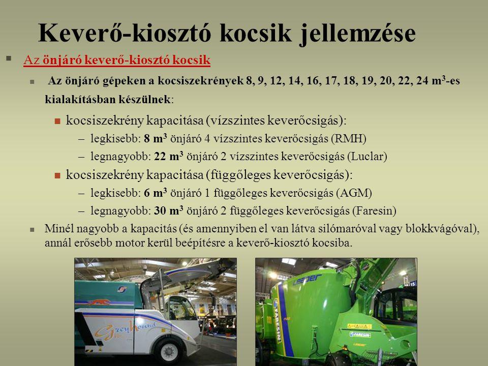 Keverő-kiosztó kocsik jellemzése  Az önjáró keverő-kiosztó kocsik Az önjáró gépeken a kocsiszekrények 8, 9, 12, 14, 16, 17, 18, 19, 20, 22, 24 m 3 -es kialakításban készülnek: kocsiszekrény kapacitása (vízszintes keverőcsigás): –legkisebb: 8 m 3 önjáró 4 vízszintes keverőcsigás (RMH) –legnagyobb: 22 m 3 önjáró 2 vízszintes keverőcsigás (Luclar) kocsiszekrény kapacitása (függőleges keverőcsigás): –legkisebb: 6 m 3 önjáró 1 függőleges keverőcsigás (AGM) –legnagyobb: 30 m 3 önjáró 2 függőleges keverőcsigás (Faresin) Minél nagyobb a kapacitás (és amennyiben el van látva silómaróval vagy blokkvágóval), annál erősebb motor kerül beépítésre a keverő-kiosztó kocsiba.