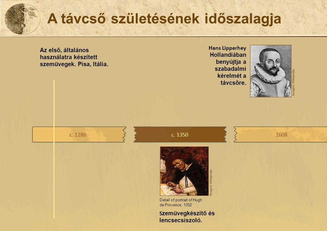 A távcső születésének időszalagja c. 13501608 S zemüvegkészítő és lencsecsiszoló. Hans Lipperhey Hollandiában benyújtja a szabadalmi kérelmét a távcső