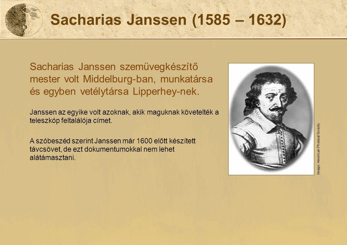 Sacharias Janssen (1585 – 1632) Sacharias Janssen szemüvegkészítő mester volt Middelburg-ban, munkatársa és egyben vetélytársa Lipperhey-nek. Janssen