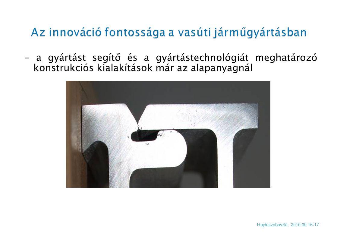 - a gyártást segítő és a gyártástechnológiát meghatározó konstrukciós kialakítások már az alapanyagnál Hajdúszoboszló, 2010.09.16-17.