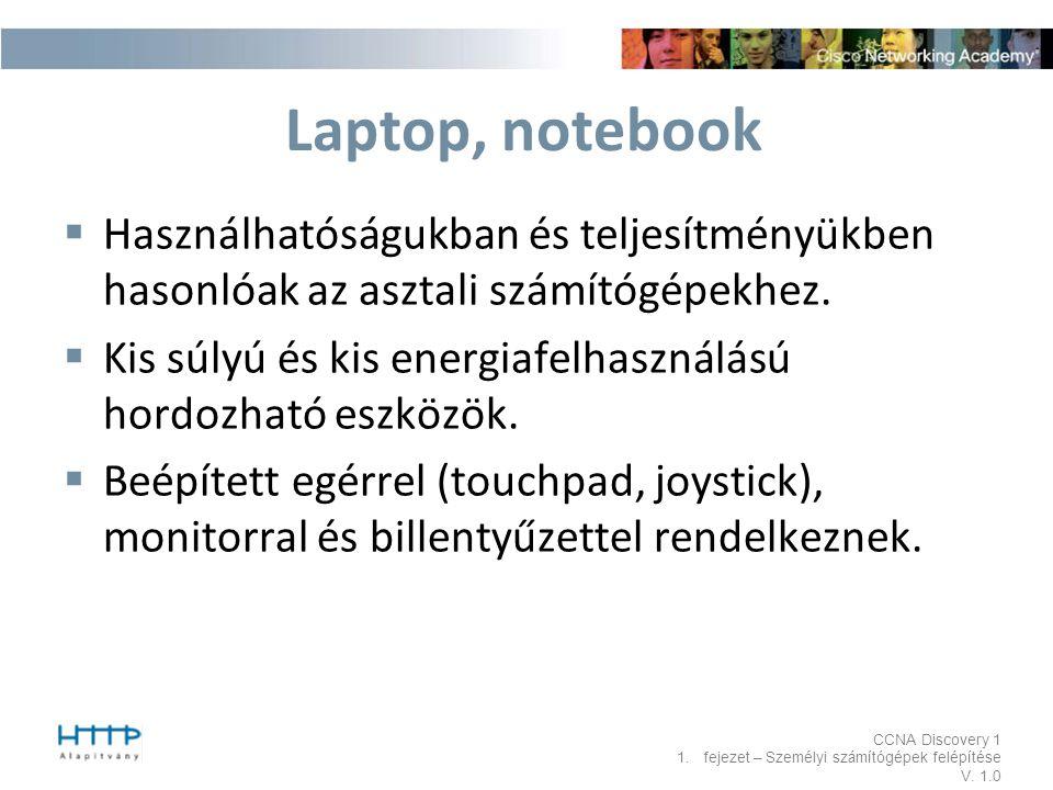 CCNA Discovery 1 1.fejezet – Személyi számítógépek felépítése V. 1.0 Laptop, notebook  Használhatóságukban és teljesítményükben hasonlóak az asztali