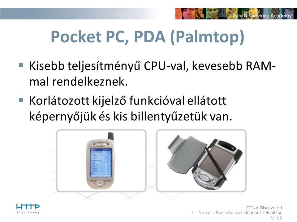 CCNA Discovery 1 1.fejezet – Személyi számítógépek felépítése V. 1.0 Pocket PC, PDA (Palmtop)  Kisebb teljesítményű CPU-val, kevesebb RAM- mal rendel