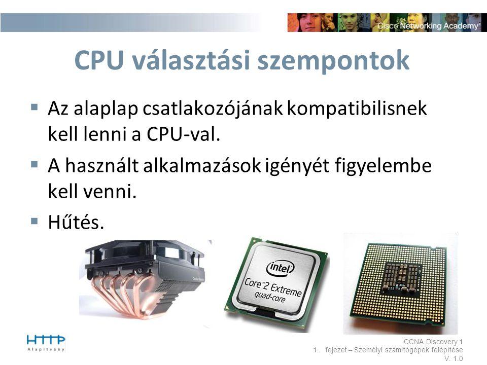 CCNA Discovery 1 1.fejezet – Személyi számítógépek felépítése V. 1.0 CPU választási szempontok  Az alaplap csatlakozójának kompatibilisnek kell lenni