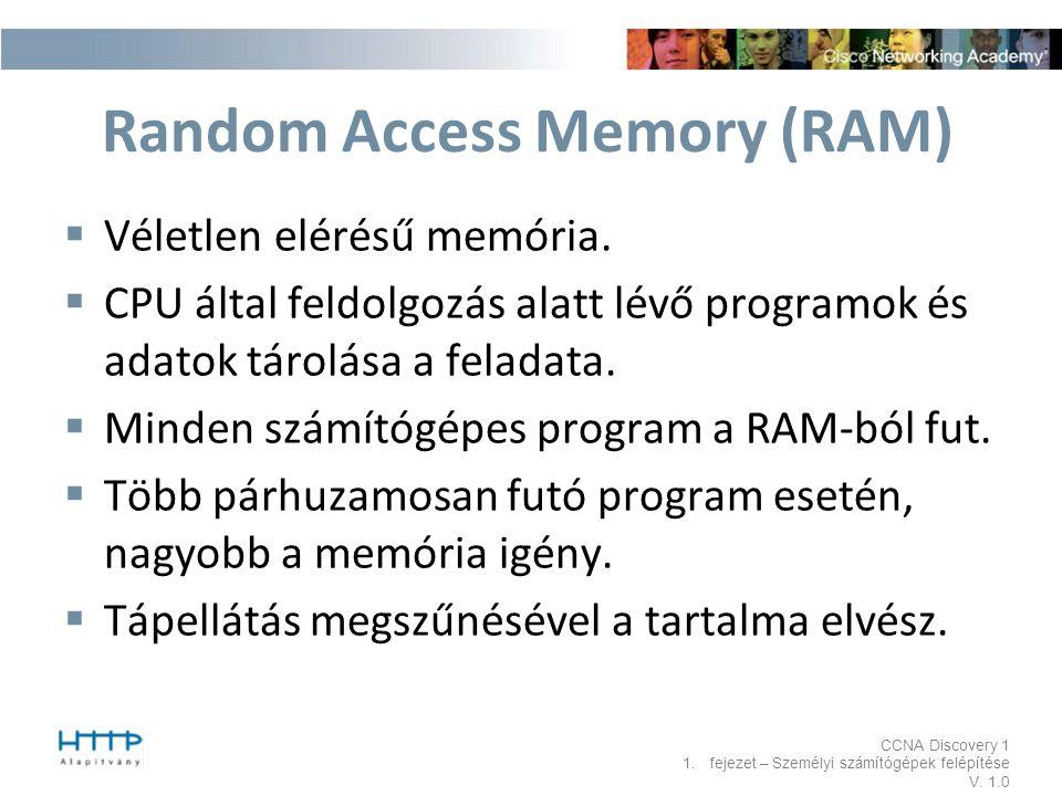 CCNA Discovery 1 1.fejezet – Személyi számítógépek felépítése V. 1.0 Random Access Memory (RAM)  Véletlen elérésű memória.  CPU által feldolgozás al