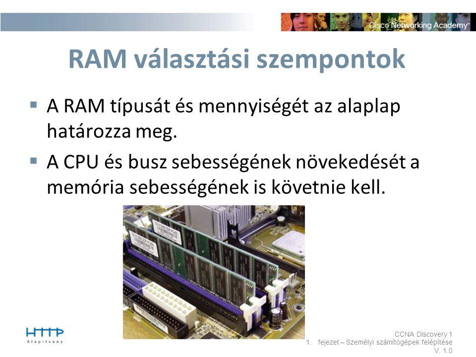 CCNA Discovery 1 1.fejezet – Személyi számítógépek felépítése V. 1.0 RAM választási szempontok  A RAM típusát és mennyiségét az alaplap határozza meg