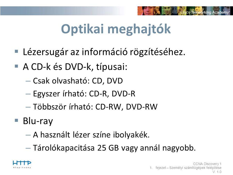 CCNA Discovery 1 1.fejezet – Személyi számítógépek felépítése V. 1.0 Optikai meghajtók  Lézersugár az információ rögzítéséhez.  A CD-k és DVD-k, típ