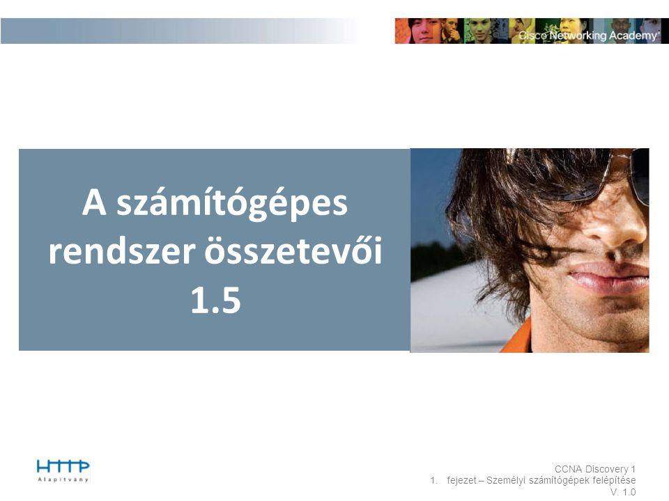 CCNA Discovery 1 1.fejezet – Személyi számítógépek felépítése V. 1.0 A számítógépes rendszer összetevői 1.5