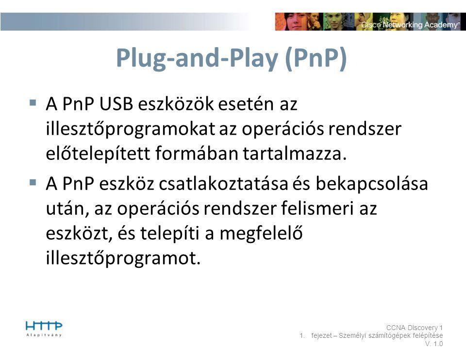 CCNA Discovery 1 1.fejezet – Személyi számítógépek felépítése V. 1.0 Plug-and-Play (PnP)  A PnP USB eszközök esetén az illesztőprogramokat az operáci