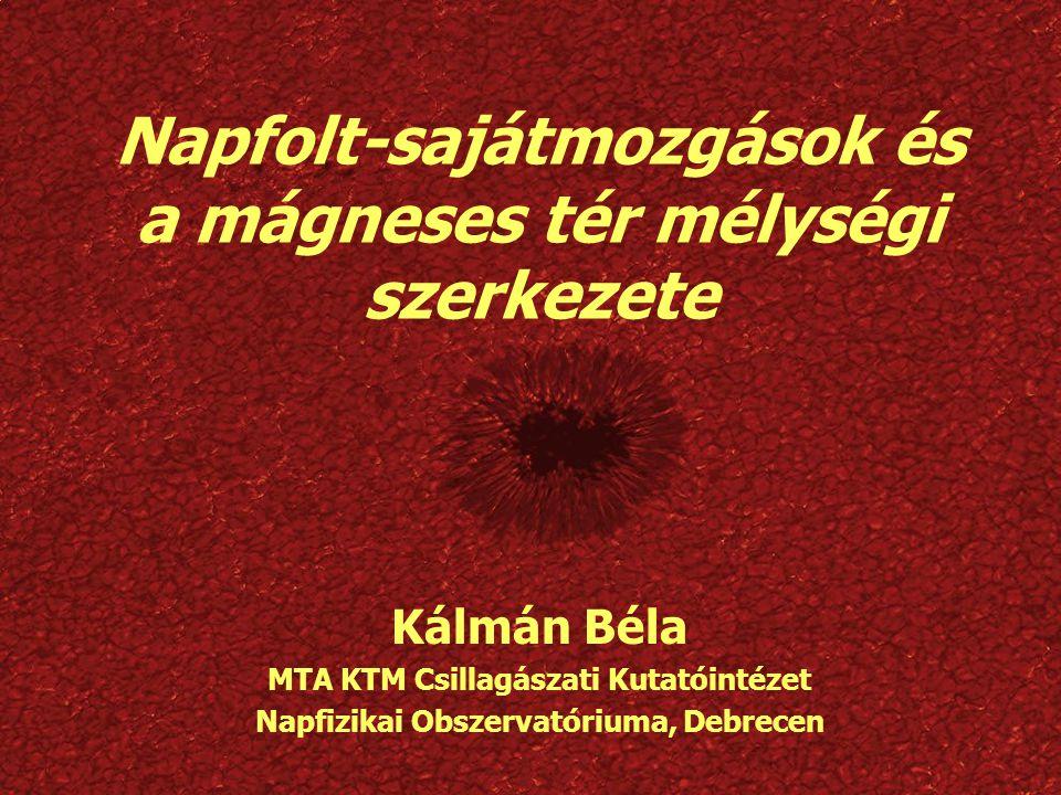 Napfolt-sajátmozgások és a mágneses tér mélységi szerkezete Kálmán Béla MTA KTM Csillagászati Kutatóintézet Napfizikai Obszervatóriuma, Debrecen