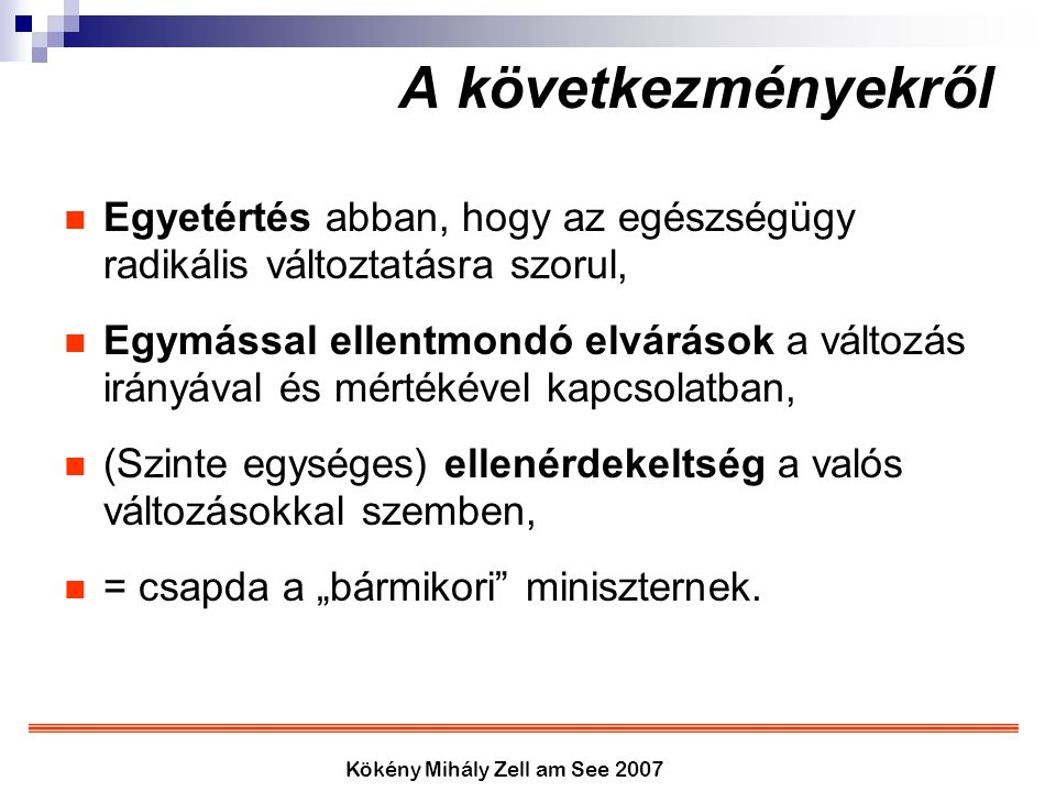 Kökény Mihály Zell am See 2007 A következményekről Egyetértés abban, hogy az egészségügy radikális változtatásra szorul, Egymással ellentmondó elvárás