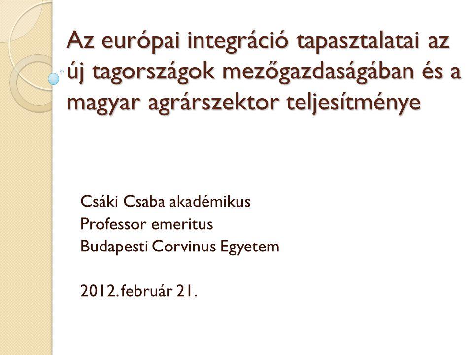 Az európai integráció tapasztalatai az új tagországok mezőgazdaságában és a magyar agrárszektor teljesítménye Csáki Csaba akadémikus Professor emeritus Budapesti Corvinus Egyetem 2012.