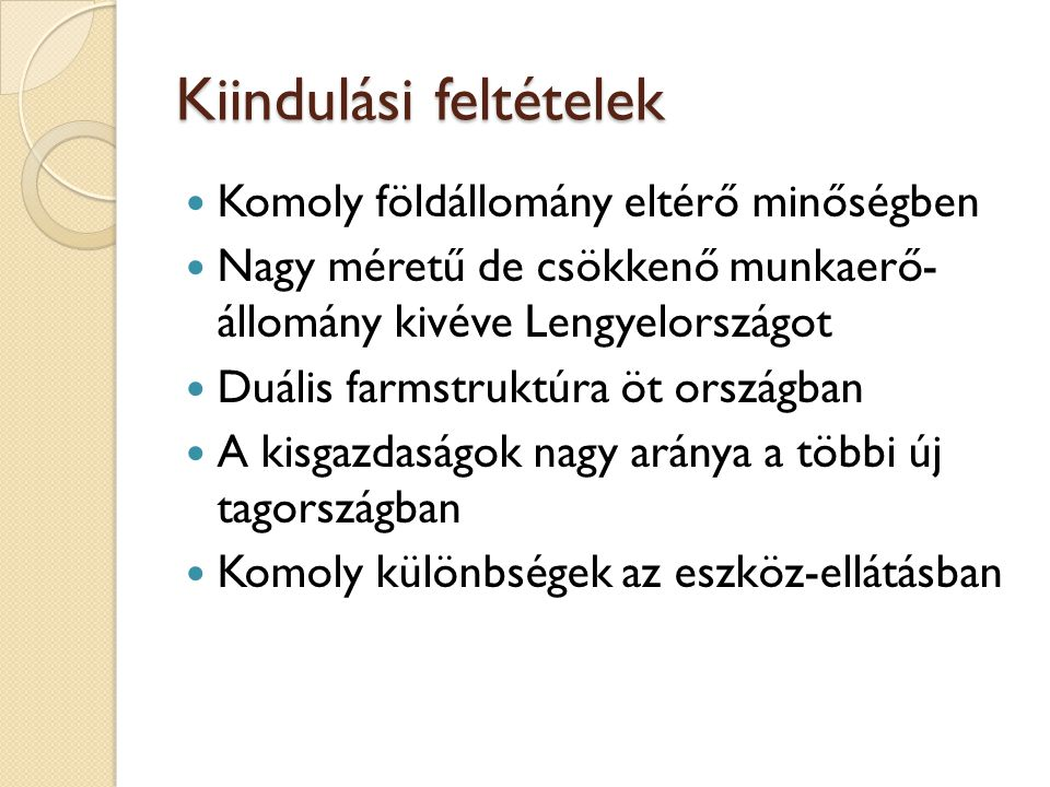 Kiindulási feltételek Komoly földállomány eltérő minőségben Nagy méretű de csökkenő munkaerő- állomány kivéve Lengyelországot Duális farmstruktúra öt