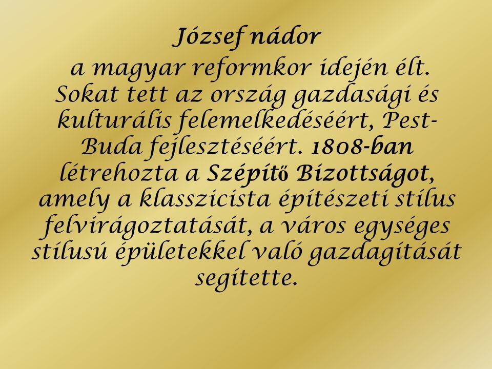 József nádor a magyar reformkor idején élt. Sokat tett az ország gazdasági és kulturális felemelkedéséért, Pest- Buda fejlesztéséért. 1808-ban létreho