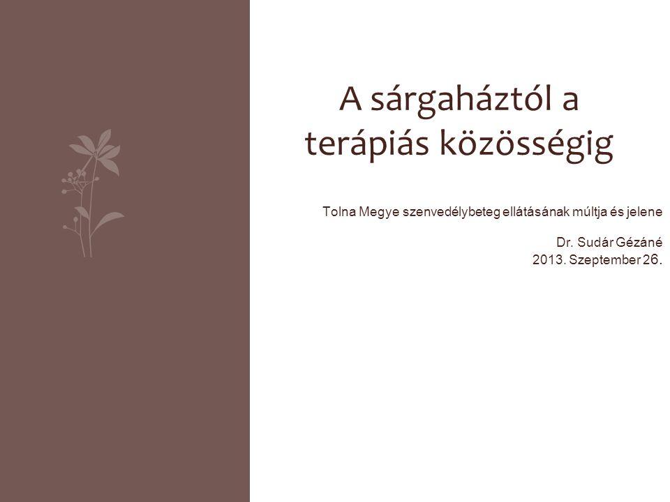 Tolna Megye szenvedélybeteg ellátásának múltja és jelene Dr. Sudár Gézáné 2013. Szeptember 2 6. A sárgaháztól a terápiás közösségig